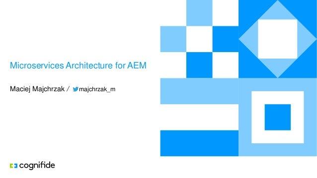 Microservices Architecture for AEM Maciej Majchrzak / majchrzak_m