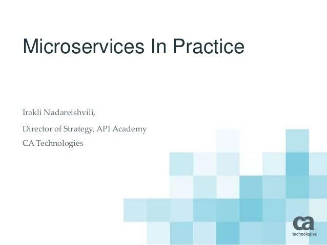 Microservices In Practice Irakli Nadareishvili, Director of Strategy, API Academy CA Technologies