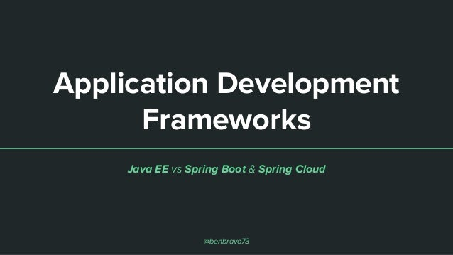 Application Development Frameworks Java EE vs Spring Boot & Spring Cloud @benbravo73