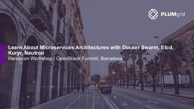 Hands-on Workshop | OpenStack Summit, Barcelona Learn About Microservices Architectures with Docker Swarm, Etcd, Kuryr, Ne...
