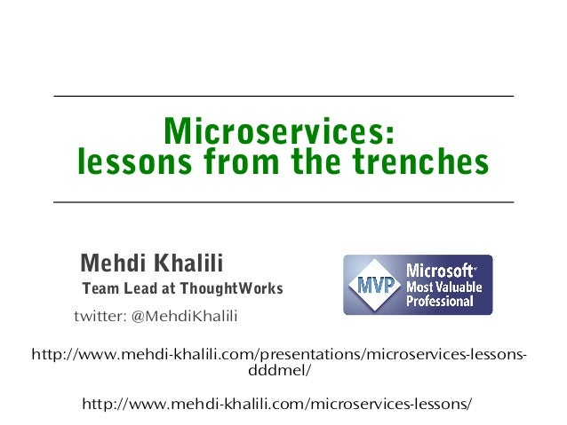 Microservices: lessons from the trenches Team Lead at ThoughtWorks Mehdi Khalili twitter: @MehdiKhalili http://www.mehdi-k...