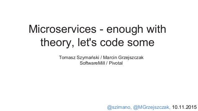 @szimano, @MGrzejszczak, 10.11.2015 Microservices - enough with theory, let's code some Tomasz Szymański / Marcin Grzejszc...