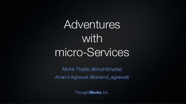 Adventures with micro-Services Mohit Thatte (@mohitthatte) Anand Agrawal (@anand_agrawal) ThoughtWorks Inc.