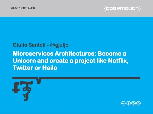 MILAN 18/19.11.2015 Microservices Architectures: Become a Unicorn and create a project like Netflix, Twitter or Hailo Giul...
