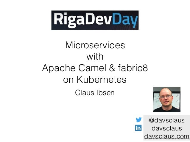 Microservices with Apache Camel & fabric8 on Kubernetes Claus Ibsen @davsclaus davsclaus davsclaus.com