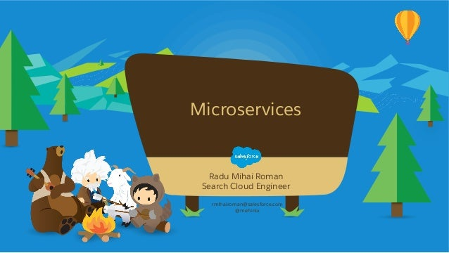 Microservices rmihairoman@salesforce.com @mehinix Radu Mihai Roman Search Cloud Engineer