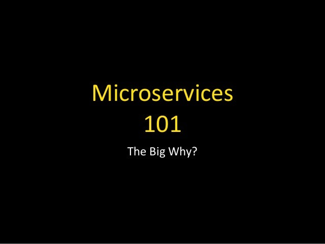 Microservices   101 The  Big  Why?