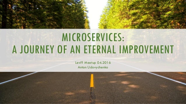 MICROSERVICES: A JOURNEY OF AN ETERNAL IMPROVEMENT Levi9 Meetup 04.2016 Anton Udovychenko