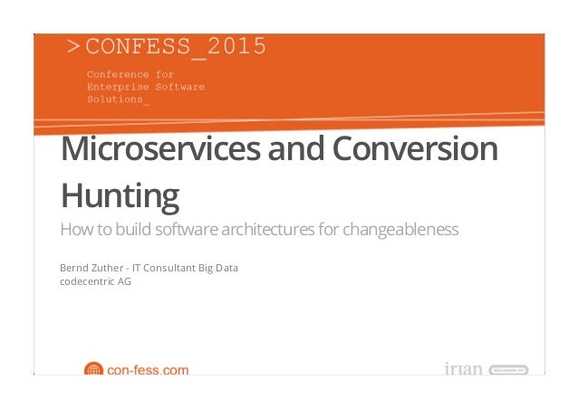 Microservices and Conversion Hunting Howtobuildsoftwarearchitecturesforchangeableness Bernd Zuther - IT Consultant Big Dat...
