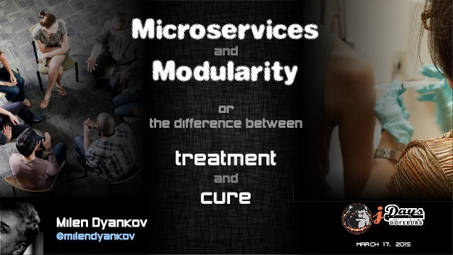 MARCH 17, 2015 Microservices and Modularity or the difference between treatment and cure Milen Dyankov @milendyankov