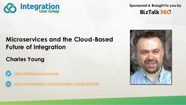 Sponsored & Brought to you by Microservices and the Cloud-Based Future of Integration Charles Young https://twitter.com/cn...