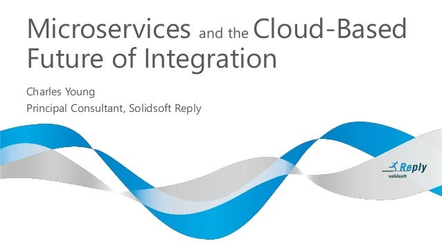 Microservices and the Cloud-Based Future of Integration Charles Young Principal Consultant, Solidsoft Reply