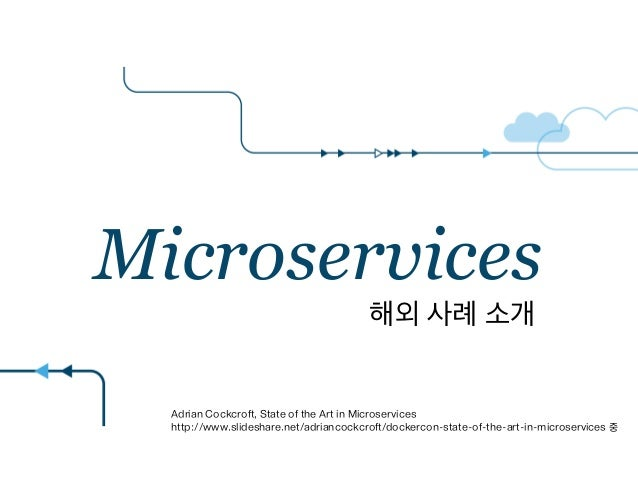 Microservices Adrian Cockcroft, State of the Art in Microservices http://www.slideshare.net/adriancockcroft/dockercon-stat...