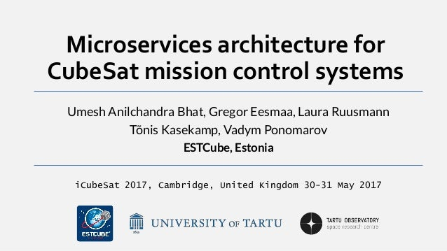 Microservices architecture for CubeSat mission control systems Umesh Anilchandra Bhat, Gregor Eesmaa, Laura Ruusmann Tõnis...
