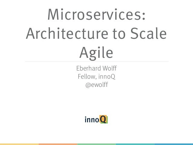 Microservices: Architecture to Scale Agile Eberhard Wolff Fellow, innoQ @ewolff