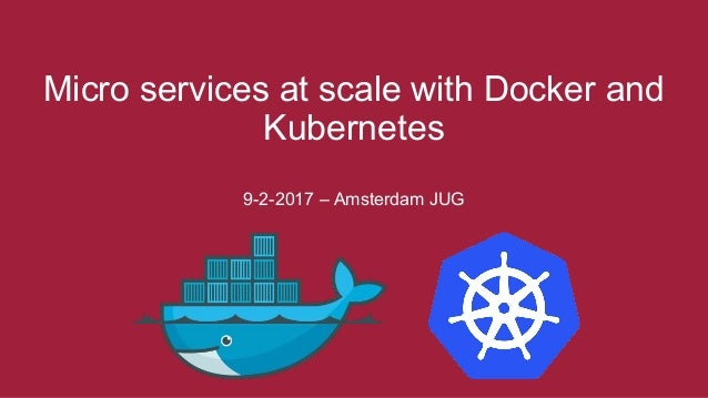 Micro services at scale with Docker and Kubernetes 9-2-2017 – Amsterdam JUG