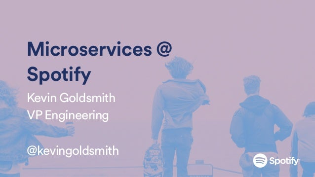 Microservices @ Spotify Kevin Goldsmith VP Engineering @kevingoldsmith