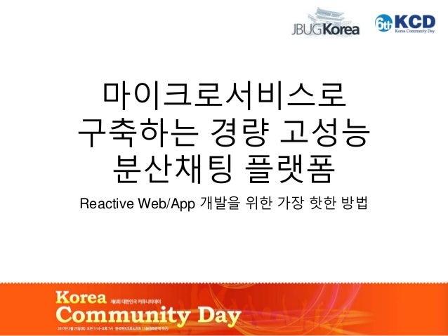 마이크로서비스로 구축하는 경량 고성능 분산채팅 플랫폼 Reactive Web/App 개발을 위한 가장 핫한 방법
