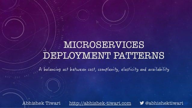 MICROSERVICES DEPLOYMENT PATTERNS Abhishek Tiwari http://abhishek-tiwari.com ! @abhishektiwari