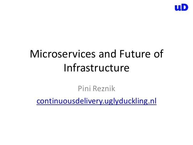 Microservices and Future of Infrastructure Pini Reznik continuousdelivery.uglyduckling.nl