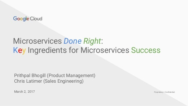 Proprietary + Confidential Microservices Done Right: Key Ingredients for Microservices Success March 2, 2017 Prithpal Bhog...