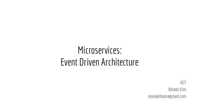 Microservices: Event Driven Architecture ACT Kihoon Kim koreakihoon@gmail.com