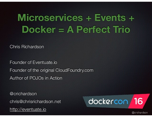 @crichardson Microservices + Events + Docker = A Perfect Trio Chris Richardson Founder of Eventuate.io Founder of the orig...