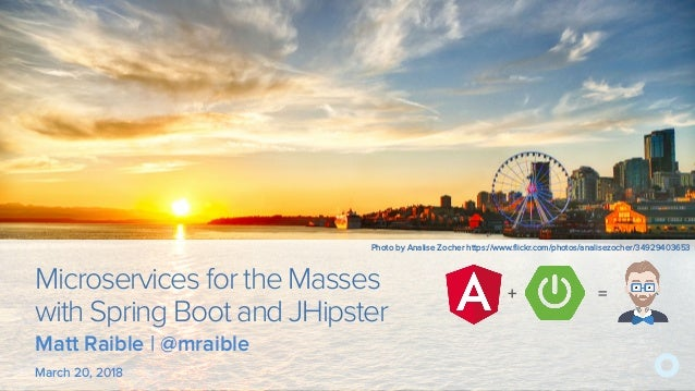 Microservices for the Masses with Spring Boot and JHipster March 20, 2018 + = Matt Raible | @mraible Photo by Analise Zoch...