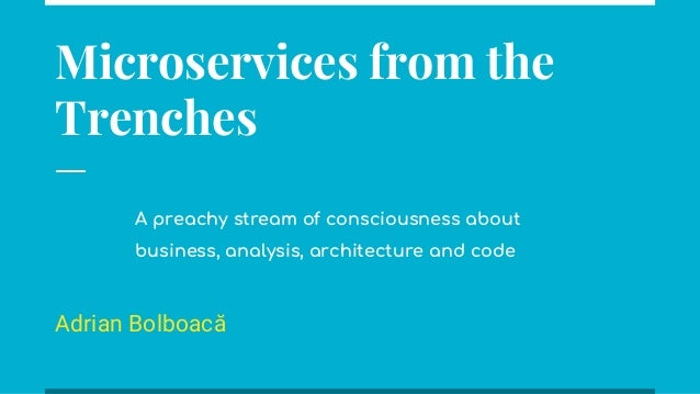 Microservices from the Trenches Adrian Bolboacă A preachy stream of consciousness about business, analysis, architecture a...
