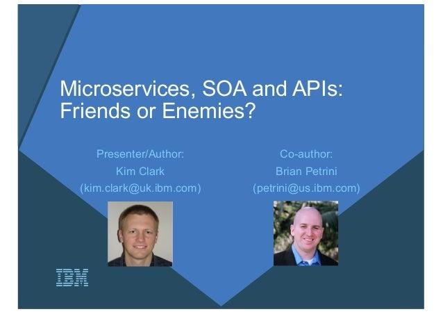 Microservices, SOA and APIs: Friends or Enemies? Co-author: Brian Petrini (petrini@us.ibm.com) Presenter/Author: Kim Clark...