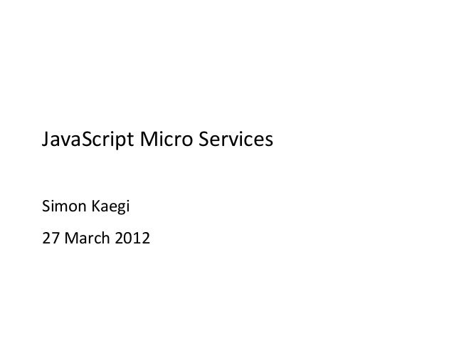 JavaScript Micro Services Simon Kaegi 27 March 2012