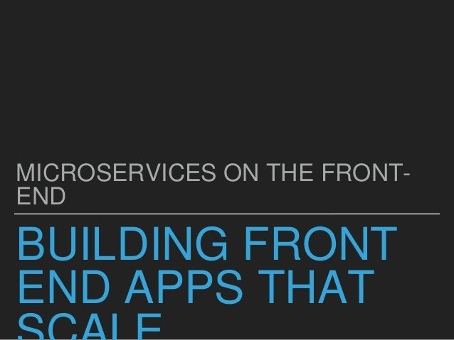 BUILDING FRONT END APPS THAT MICROSERVICES ON THE FRONT- END