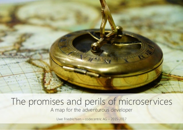 The promises and perils of microservices A map for the adventurous developer  Uwe Friedrichsen – codecentric AG – 2015-2017