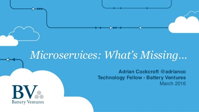 Microservices: What's Missing… Adrian Cockcroft @adrianco Technology Fellow - Battery Ventures March 2016
