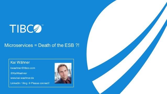 Microservices = Death of the ESB ?! Kai Wähner kwaehner@tibco.com @KaiWaehner www.kai-waehner.de LinkedIn / Xing à Please...