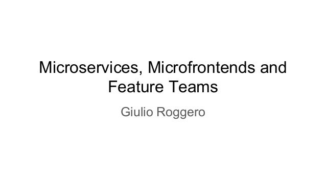 Microservices, Microfrontends and Feature Teams Giulio Roggero
