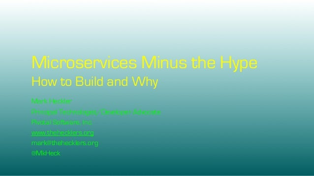 Microservices Minus the Hype How to Build and Why Mark Heckler Principal Technologist/Developer Advocate Pivotal Software,...