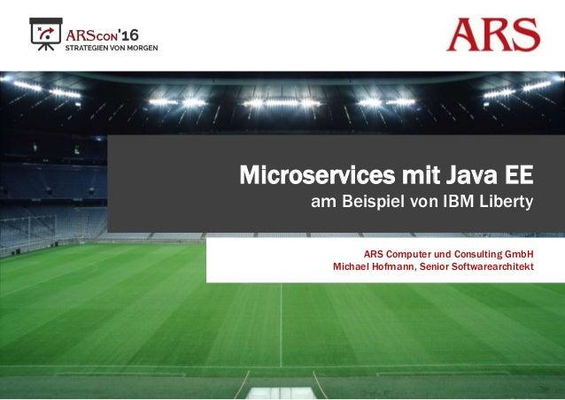 Microservices mit Java EE am Beispiel von IBM Liberty ARS Computer und Consulting GmbH Michael Hofmann, Senior Softwarearc...