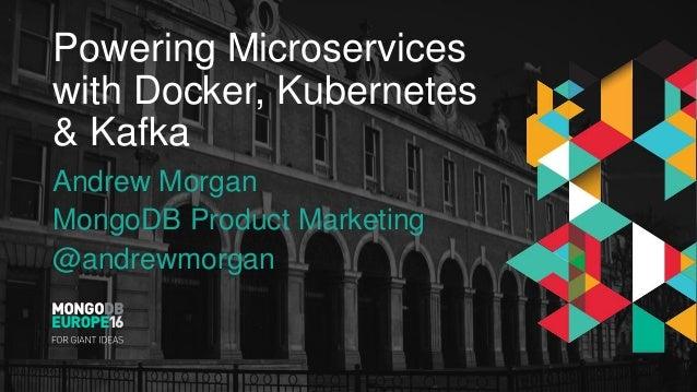 Powering Microservices with Docker, Kubernetes & Kafka Andrew Morgan MongoDB Product Marketing @andrewmorgan