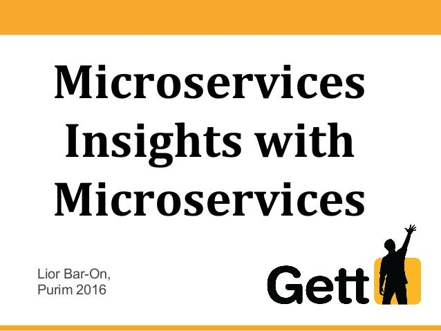 Microservices Insights with Microservices Lior Bar-On, Purim 2016