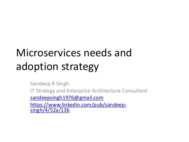 Microservices needs and adoption strategy Sandeep R Singh IT Strategy and Enterprise Architecture Consultant sandeepsingh1...