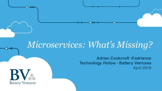 Microservices: What's Missing? Adrian Cockcroft @adrianco Technology Fellow - Battery Ventures April 2016