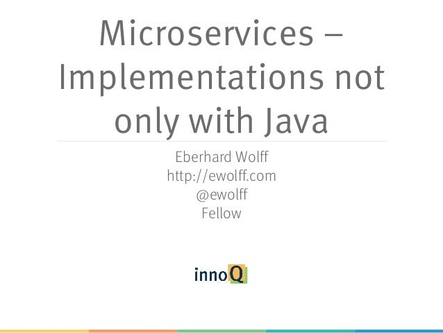 Microservices – Implementations not only with Java Eberhard Wolff http://ewolff.com @ewolff Fellow