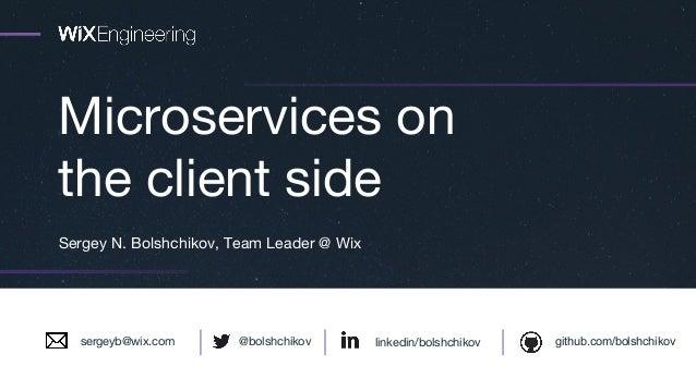 Microservices on the client side Sergey N. Bolshchikov, Team Leader @ Wix linkedin/bolshchikov github.com/bolshchikov@bols...
