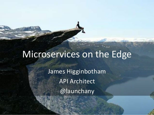 Microservices on the Edge James Higginbotham API Architect @launchany