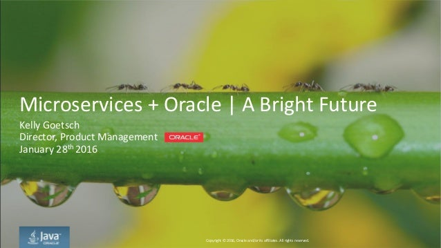 Copyright © 2016, Oracle and/or its affiliates. All rights reserved. Microservices + Oracle | A Bright Future Kelly Goetsc...