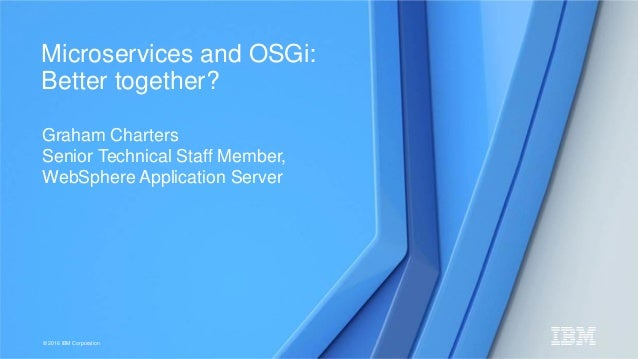 © 2016 IBM Corporation Graham Charters Senior Technical Staff Member, WebSphere Application Server Microservices and OSGi:...