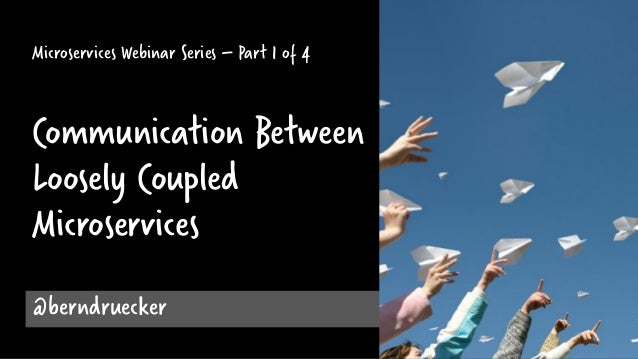 Microservices Webinar Series – Part 1 of 4 Communication Between Loosely Coupled Microservices @berndruecker