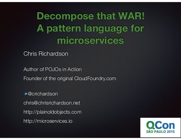 @crichardson Decompose that WAR! A pattern language for microservices Chris Richardson Author of POJOs in Action Founder o...