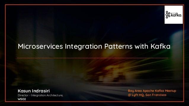 Microservices Integration Patterns with Kafka Kasun Indrasiri Director - Integration Architecture, WSO2 Bay Area Apache Ka...